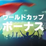 ワールドカップ2018ボーナス特集